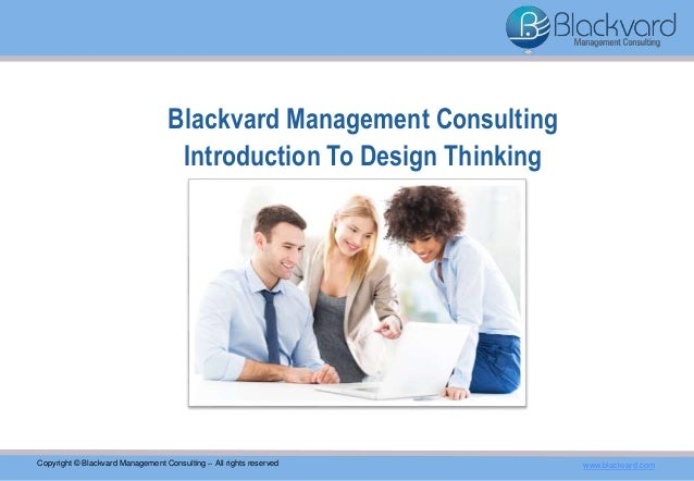 Blackvard Management Consulting Introduction To Design Thinking Copyright © Blackvard Management Consulting – All rights r...