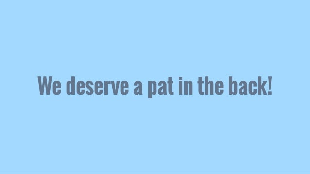 We deserve a pat in the back!