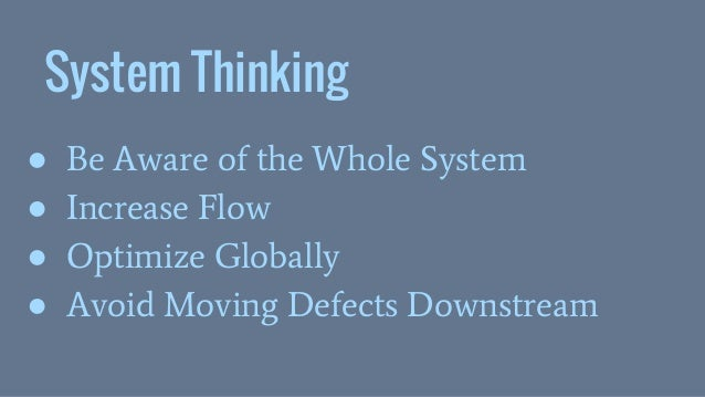 System Thinking ● Be Aware of the Whole System ● Increase Flow ● Optimize Globally ● Avoid Moving Defects Downstream