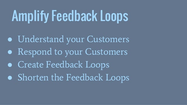 Amplify Feedback Loops ● Understand your Customers ● Respond to your Customers ● Create Feedback Loops ● Shorten the Feedb...