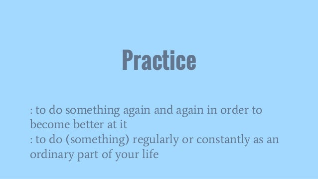 : to do something again and again in order to become better at it : to do (something) regularly or constantly as an ordina...
