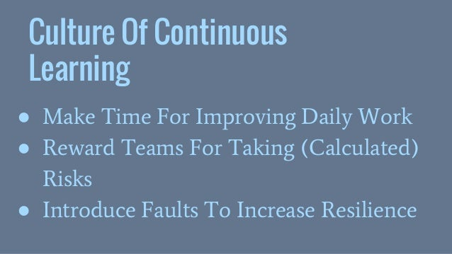 Culture Of Continuous Learning ● Make Time For Improving Daily Work ● Reward Teams For Taking (Calculated) Risks ● Introdu...