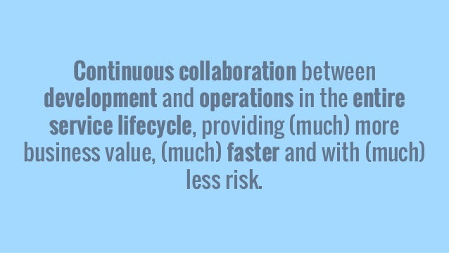Continuous collaboration between development and operations in the entire service lifecycle, providing (much) more busines...
