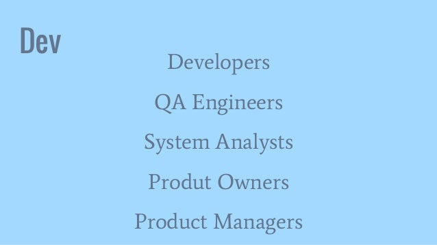 Dev Developers QA Engineers System Analysts Produt Owners Product Managers