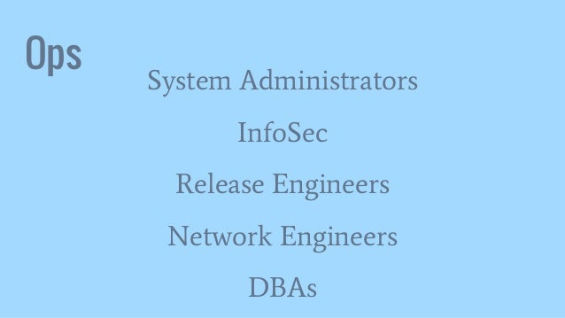Ops System Administrators InfoSec Release Engineers Network Engineers DBAs