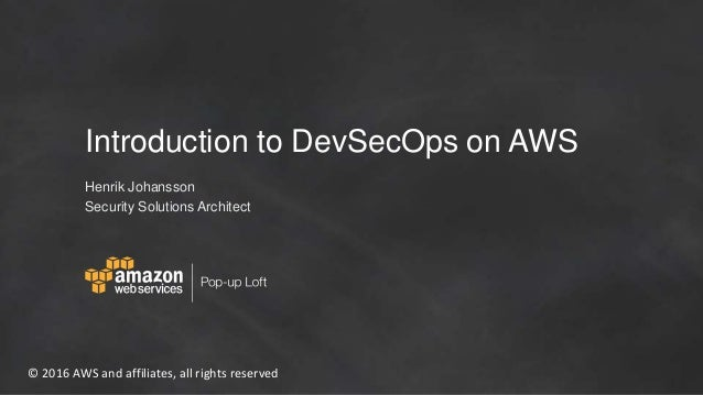 © 2016 AWS and affiliates, all rights reserved Introduction to DevSecOps on AWS Henrik Johansson Security Solutions Archit...