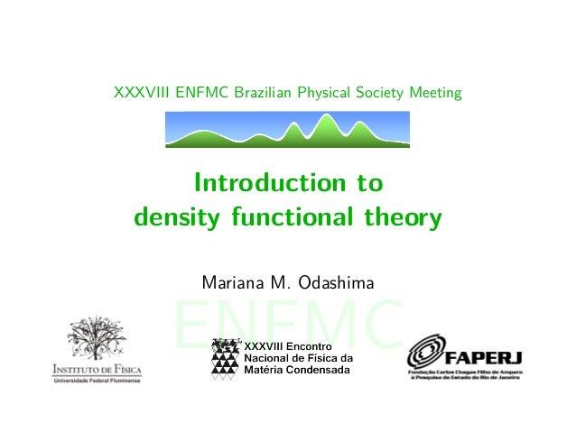 XXXVIII ENFMC Brazilian Physical Society Meeting Introduction to density functional theory Mariana M. Odashima ENFMC