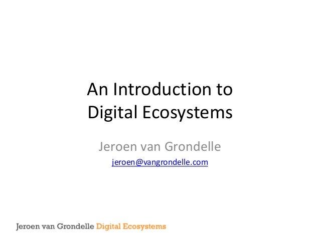 An Introduction to  Digital Ecosystems  Jeroen van Grondelle  jeroen@vangrondelle.com