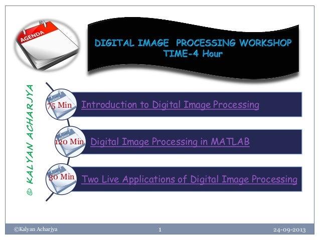 24-09-2013©Kalyan Acharjya 1 Introduction to Digital Image Processing Digital Image Processing in MATLAB Two Live Applicat...
