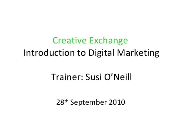 Creative Exchange Introduction to Digital Marketing Trainer: Susi O'Neill 28th September 2010