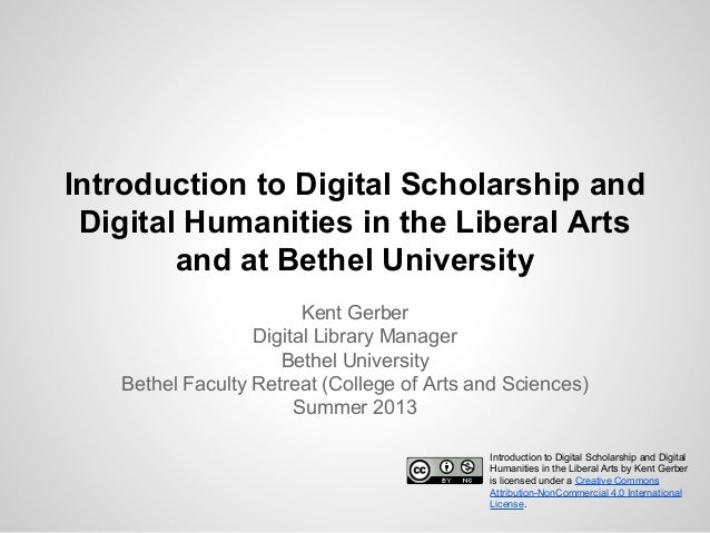 Introduction to Digital Scholarship and Digital Humanities in the Liberal Arts and at Bethel University Kent Gerber Digita...