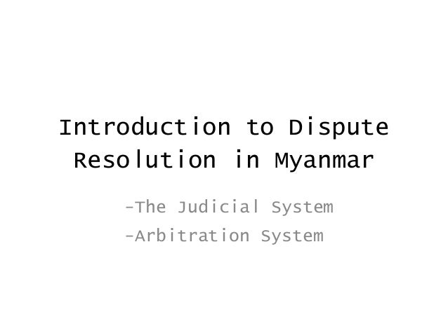 Introduction to Dispute Resolution in Myanmar    -The Judicial System    -Arbitration System