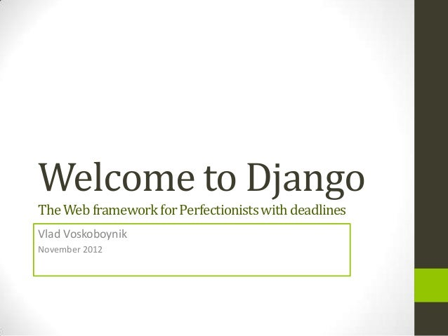 Welcome to DjangoThe Web framework for Perfectionists with deadlinesVlad VoskoboynikNovember 2012