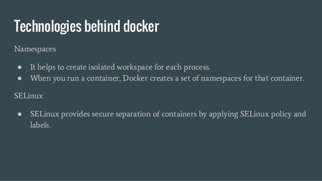 Technologies behind docker Namespaces ● It helps to create isolated workspace for each process. ● When you run a container...