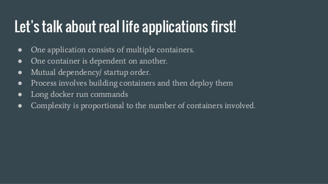 Let's talk about real life applications first! ● One application consists of multiple containers. ● One container is depen...