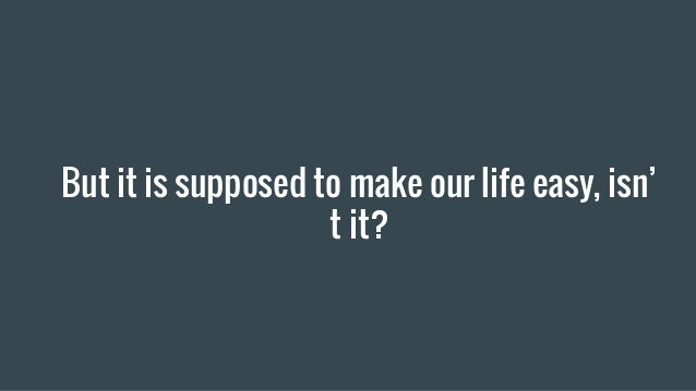 But it is supposed to make our life easy, isn' t it?