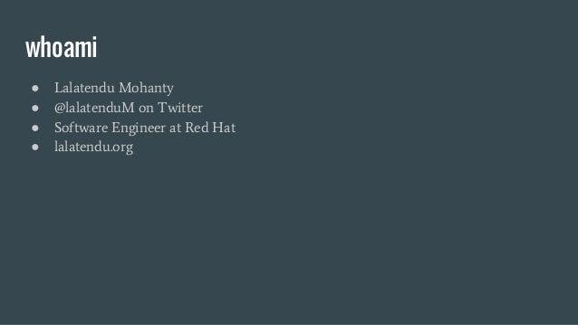 whoami ● Lalatendu Mohanty ● @lalatenduM on Twitter ● Software Engineer at Red Hat ● lalatendu.org