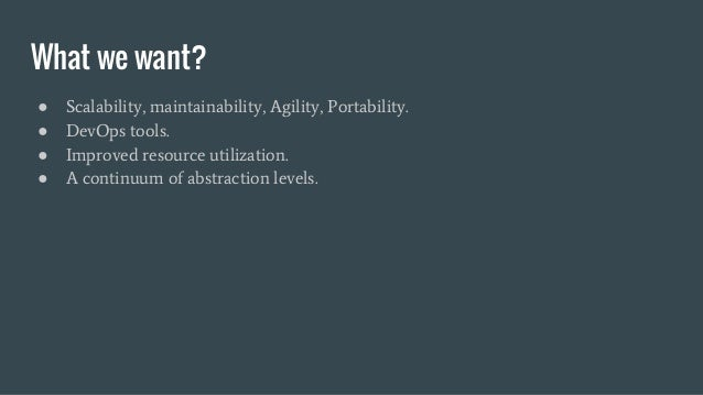 What we want? ● Scalability, maintainability, Agility, Portability. ● DevOps tools. ● Improved resource utilization. ● A c...