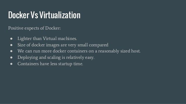 Docker Vs Virtualization Positive expects of Docker: ● Lighter than Virtual machines. ● Size of docker images are very sma...