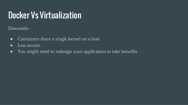 Docker Vs Virtualization Downside: ● Containers share a single kernel on a host. ● Less secure. ● You might need to redesi...