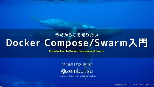 今 だ か ら こ そ 知 り た い Docker Compose/Swarm入門 2016年1月21日(金) @zembutsu Technology Evangelist; Creationline, Inc. Introduction ...
