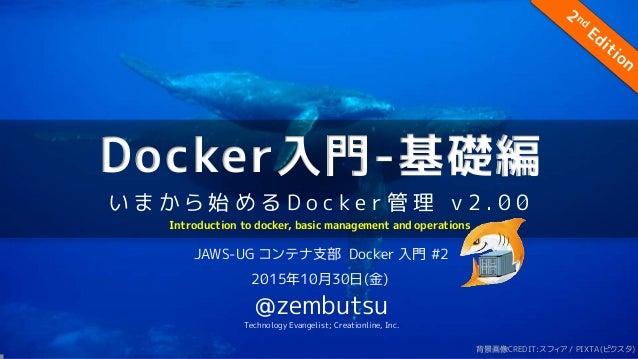 Docker入門-基礎編 い ま か ら 始 め る D o c k e r 管 理 v 2 . 0 0 JAWS-UG コンテナ支部 Docker 入門 #2 2015年10月30日(金) @zembutsu Technology Evang...