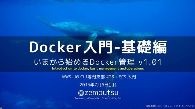 Docker入門-基礎編 いまから始めるDocker管理 v1.01 JAWS-UG CLI専門支部 #23 - ECS 入門 2015年7月6日(月) @zembutsu Technology Evangelist; Creationline...