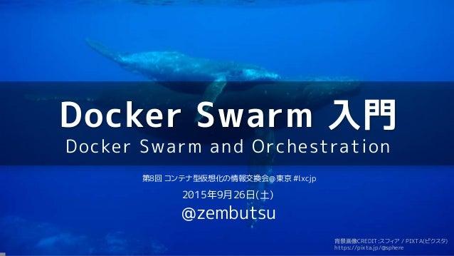 Docker Swarm 入門 Docker Swarm and Orchestration 第8回 コンテナ型仮想化の情報交換会@東京 #lxcjp 2015年9月26日(土) @zembutsu 背景画像CREDIT:スフィア / PIXT...