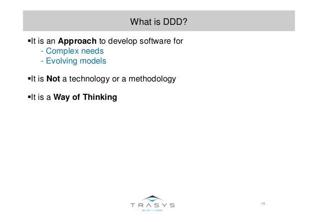 10 What is DDD? It is an Approach to develop software for - Complex needs - Evolving models It is Not a technology or a me...