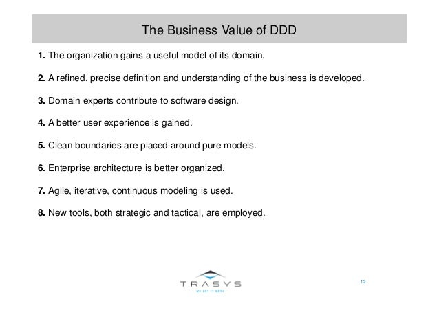 12 The Business Value of DDD 1. The organization gains a useful model of its domain. 2. A refined, precise definition and ...