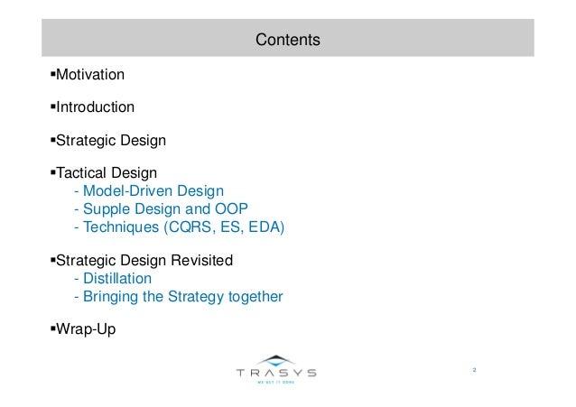 2 Contents Motivation Introduction Strategic Design Tactical Design - Model-Driven Design - Supple Design and OOP - Techni...