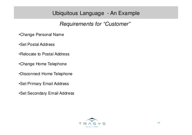 """33 Ubiquitous Language - An Example Requirements for """"Customer"""" •Change Personal Name •Set Postal Address •Relocate to Pos..."""