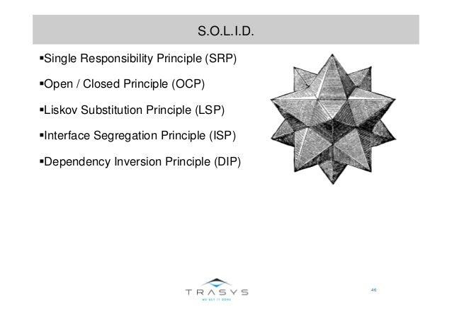 46 S.O.L.I.D. Single Responsibility Principle (SRP) Open / Closed Principle (OCP) Liskov Substitution Principle (LSP) Inte...