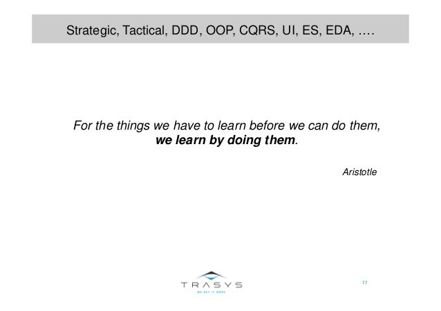 77 Strategic, Tactical, DDD, OOP, CQRS, UI, ES, EDA, …. For the things we have to learn before we can do them, we learn by...