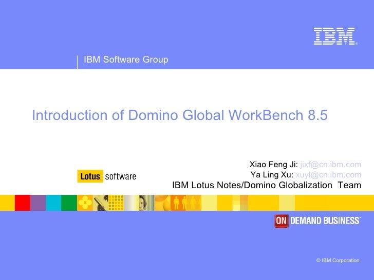 Introduction   of Domino Global WorkBench 8.5 Xiao Feng Ji:  [email_address] Ya Ling Xu:  [email_address] IBM Lotus Notes/...