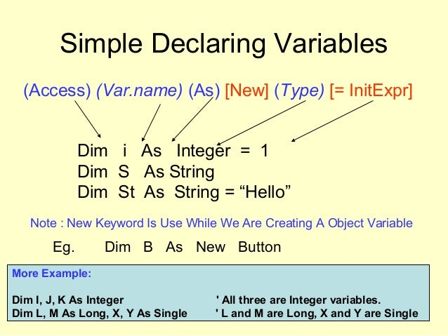 Simple Declaring Variables (Access) (Var.name) (As) [New] (Type) [= InitExpr] Dim i As Integer = 1 Dim S As String Dim St ...