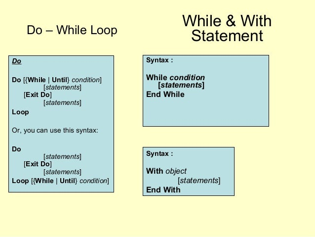 Do – While Loop Do Do [{While | Until} condition] [statements] [Exit Do] [statements] Loop Or, you can use this syntax: Do...
