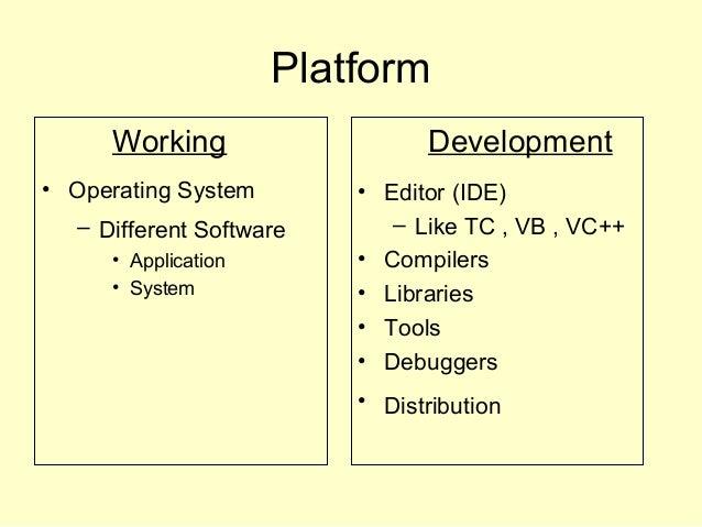 Platform Working • Operating System – Different Software • Application • System Development • Editor (IDE) – Like TC , VB ...