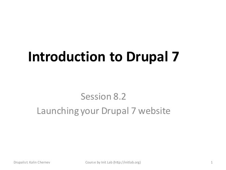 Introduction to Drupal 7                         Session 8.2               Launching your Drupal 7 websiteDrupalist: Kalin...