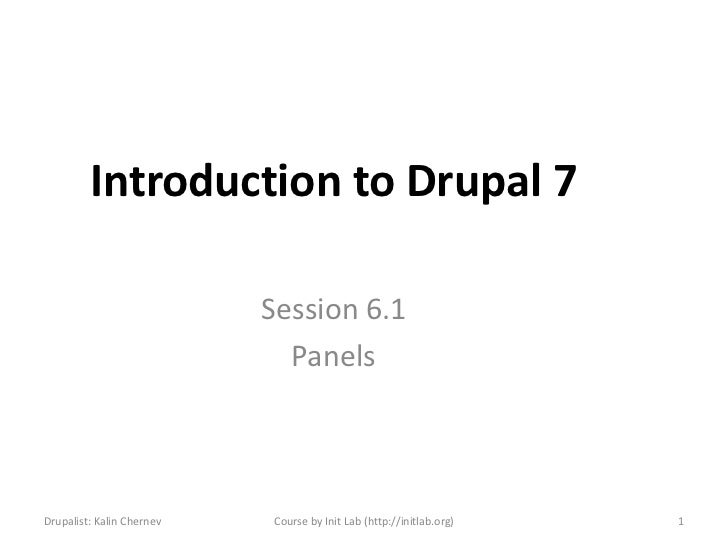 Introduction to Drupal 7                           Session 6.1                             PanelsDrupalist: Kalin Chernev ...