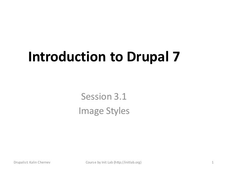 Introduction to Drupal 7                            Session 3.1                           Image StylesDrupalist: Kalin Che...