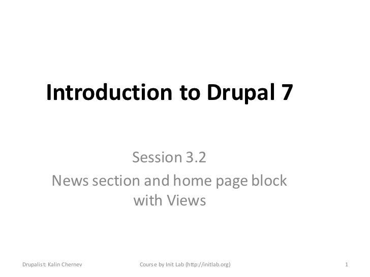 Introduction to Drupal 7                      Session 3.2           News section and home page block                      ...