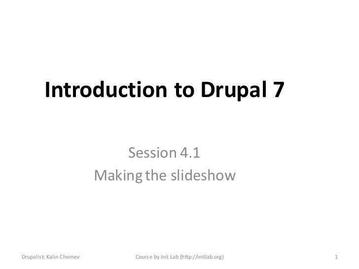 Introduction to Drupal 7                               Session 4.1                           Making the slideshowDrupalist...