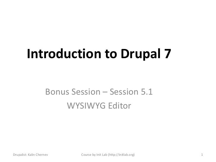 Introduction to Drupal 7                      Bonus Session – Session 5.1                          WYSIWYG EditorDrupalist...