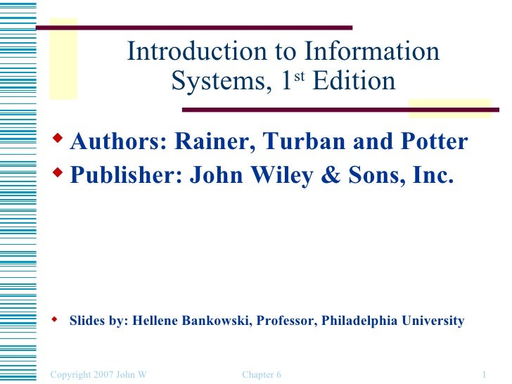Introduction to Information Systems, 1 st  Edition <ul><li>Authors: Rainer, Turban and Potter </li></ul><ul><li>Publisher:...