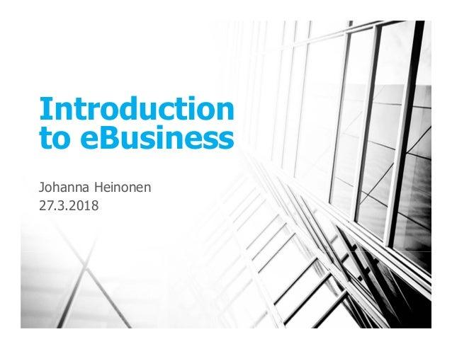 Introduction to eBusiness Johanna Heinonen 27.3.2018