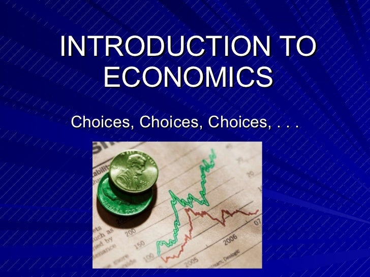 INTRODUCTION TO ECONOMICS Choices, Choices, Choices, . . .
