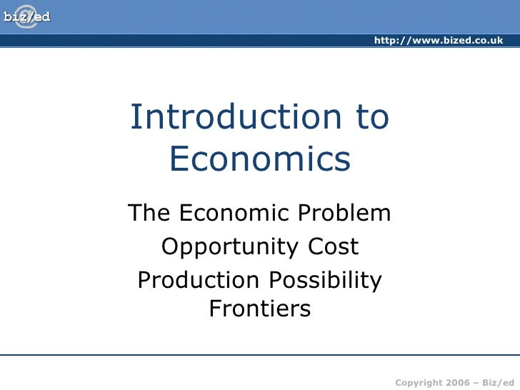 Introduction to Economics The Economic Problem Opportunity Cost Production Possibility Frontiers