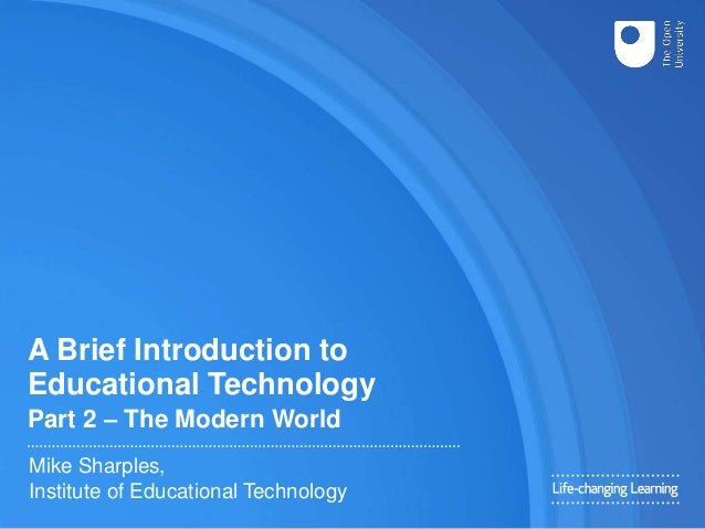 A Brief Introduction to Educational Technology Part 2 – The Modern World Mike Sharples, Institute of Educational Technology