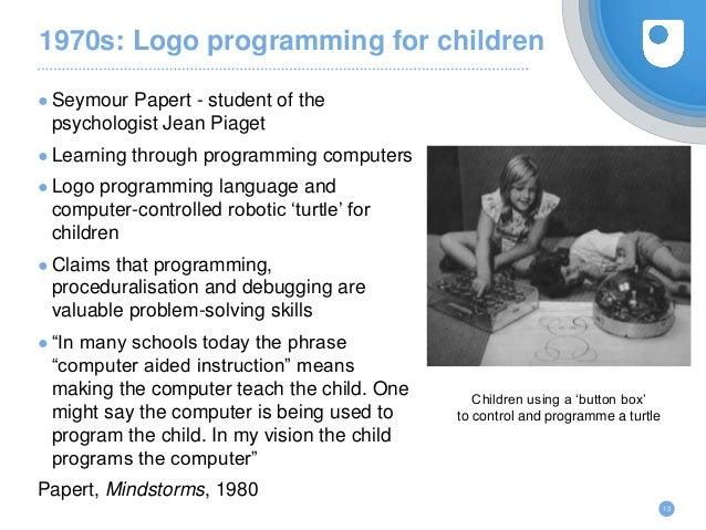 1970s: Logo programming for children ● Seymour Papert - student of the psychologist Jean Piaget ● Learning through program...